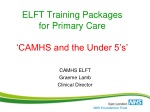 ELFT Training Packages for Primary Care ' CAMHS and the Under 5's '