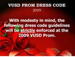 VUSD PROM DRESS CODE 2009 With modesty in mind, the following dress code guidelines will be strictly enforced at the 20