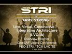 Live, Virtual, Constructive Integrating Architecture LVC-IA Overview Brief for OneSAF Users Conference PEO STRI