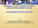 Pregnancy, Child Tracking Health Services Management System Challenges in rolling out J. P. Jat Demographer Evalua