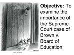 Objective: To examine the importance of the Supreme Court case of Brown v. Board of Education