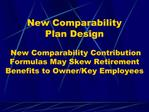 New Comparability Plan Design New Comparability Contribution Formulas May Skew Retirement Benefits to Owner