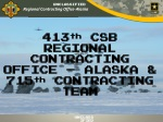 413 th CSB REGIONAL CONTRACTING OFFICE – ALASKA & 715 th CONTRACTING TEAM