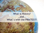 What is History? …and.. What ' s with the PIRATES!?!