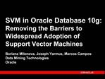 SVM in Oracle Database 10g: Removing the Barriers to Widespread Adoption of Support Vector Machines Boriana Milenova, J