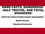 HARD FACTS, DANGEROUS HALF TRUTHS, AND TOTAL NONSENSE: PROFITING FROM EVIDENCE-BASED MANAGEMENT Robert Sutton Stanford U