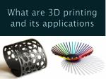 What are 3D printing and its applications