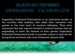 LEGENDARY PREFERRED DESTINATIONS - VACATION CLUB