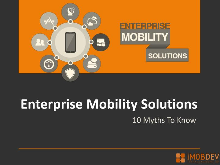 Corporate Myths about enterprise mobility solutions to come