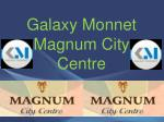 Magnum City Centre – 9818600027 – Galaxy Monnet – Sector 63 A Gurgaon