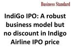 IndiGo IPO: A robust business model but no discount in Indigo Airline IPO price.