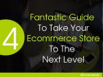 4 Fantastic Guide To Take Your Ecommerce Store To The Next Level