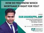 How do you know which mortgage is right? by RAM ANANDAPPA -Licensed Mortgage Broker