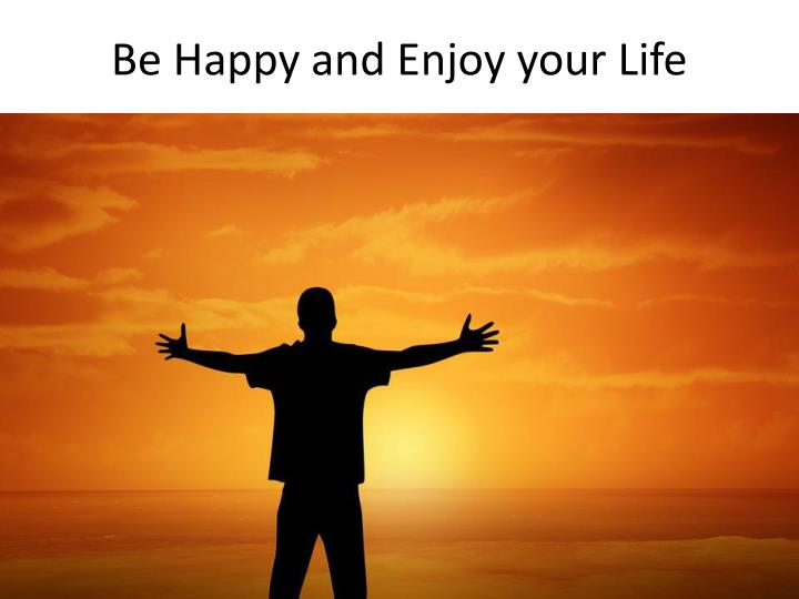 be happy and enjoy your life n.