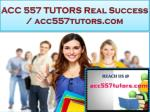 ACC 557 TUTORS Real Success / acc557tutors.com