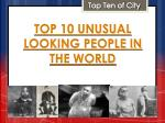 Top 10 Unusual Looking People In The World