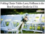 Folding Chairs Tables Larry Hoffman is The Best Furniture Dealer in USA