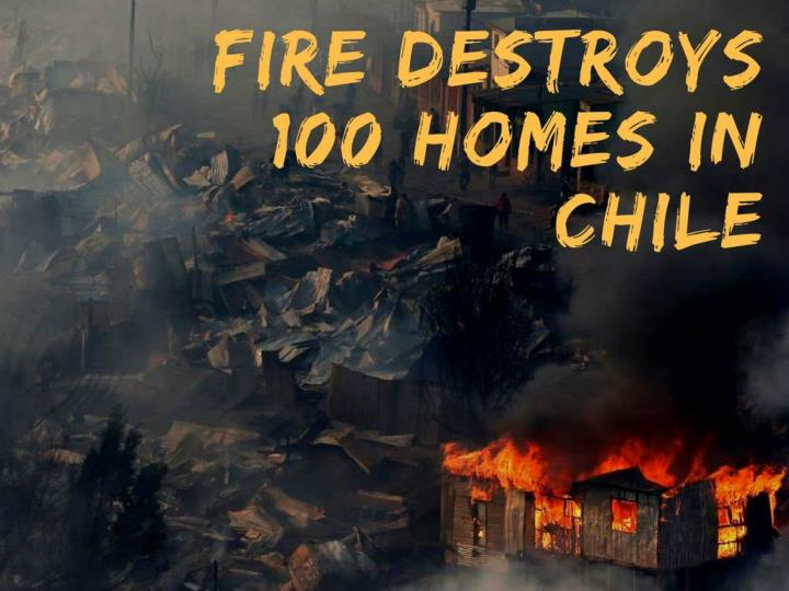 fire demolishes 100 homes in chile n.