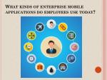 What Kinds of Enterprise Mobile Applications do Employees Use Today