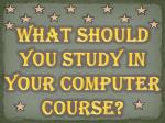 What Should You Study in Your Computer Course?