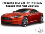Preparing Your Car For The Rainy Season With Xpel Clear Bra