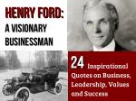 Henry Ford – A Visionary Businessman: 24 Inspirational Quotes on Business, Leadership, Values and Success