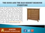 The Good and the Bad Resort Bedroom Furniture