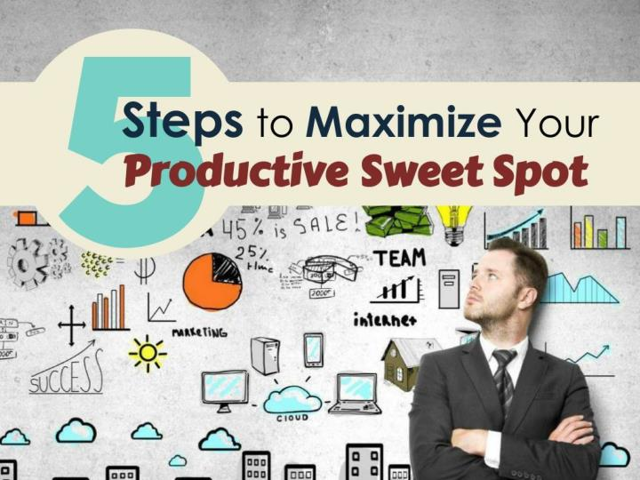 5 steps to maximizing your productive sweet spot n.