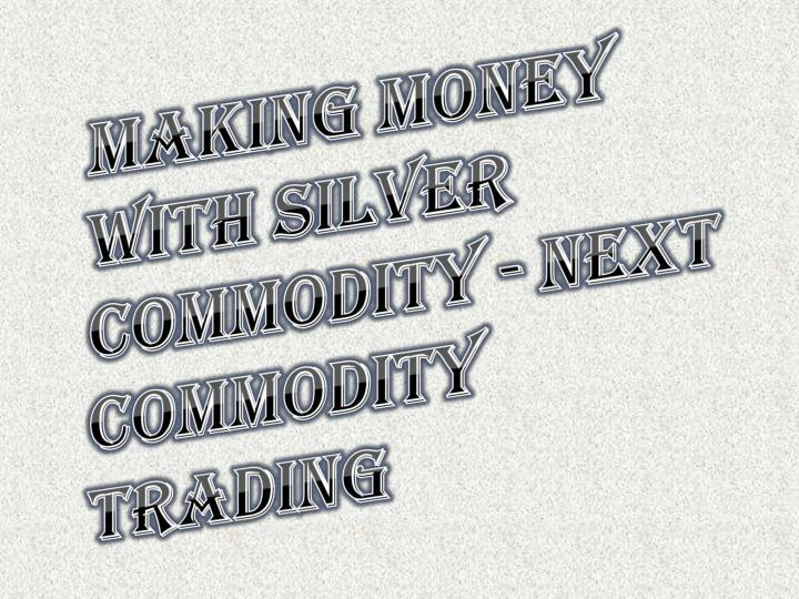 making money with silver commodity next commodity trading n.