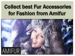 Collect best Fur Accessories for Fashion from Amifur