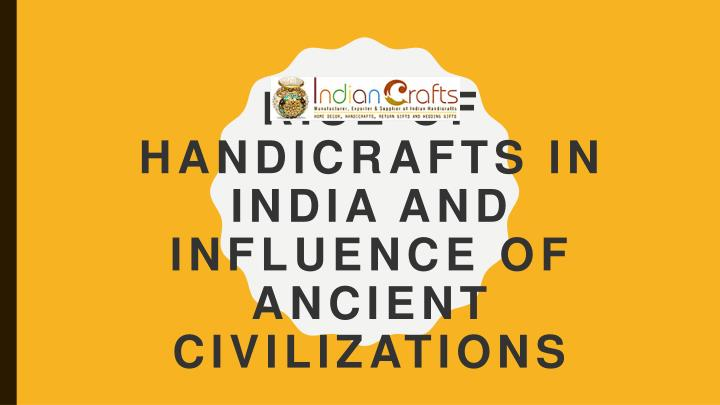 rise of handicrafts in india and influence of ancient civilizations n.