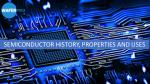 Semiconductor History, Properties And Uses