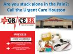 Are you stuck alone in the Pain?:  Call the Urgent Care Houston