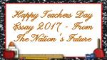 Happy Teachers Day Essay 2017 - From The Nation's Future