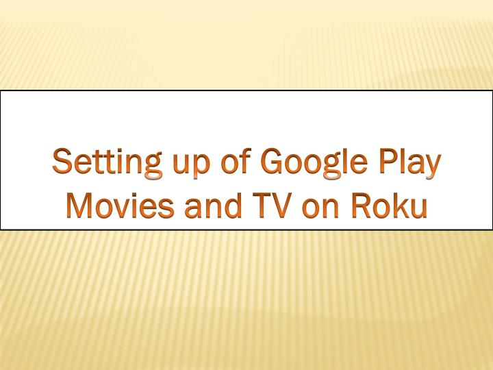 PPT - Setting up Google Play movies and TV on Roku