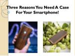 Three reasons you need a case for your Smartphone!
