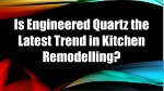 Is Engineered Quartz the Latest Trend in Kitchen Remodelling
