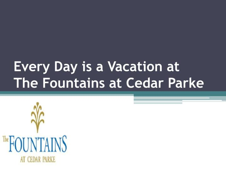 every day is a vacation at the fountains at cedar parke n.