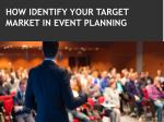HOW IDENTIFY YOUR TARGET MARKET IN EVENT PLANNING