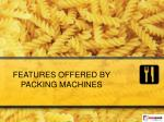 FEATURES OFFERED BY PACKING MACHINES