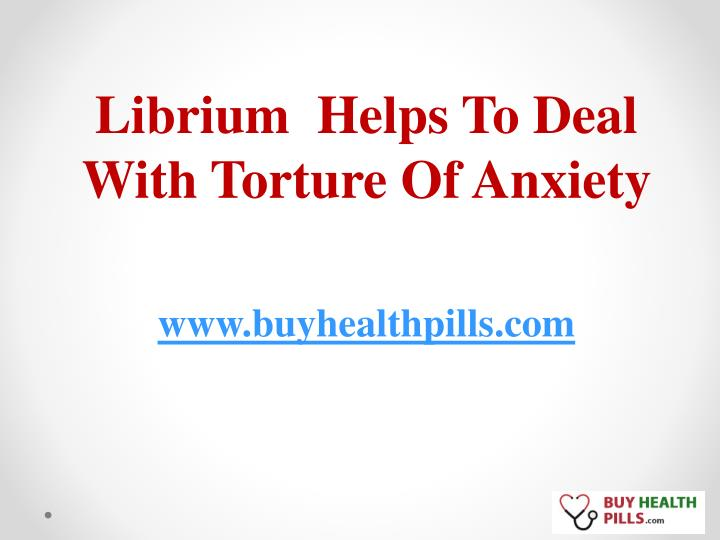 librium helps to deal with torture of anxiety n.