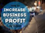 How to Increase Business Profit by Videos
