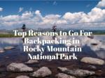 Top Reasons to Go For Backpacking in Rocky Mountain National Park