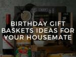 Best Birthday Gift Baskets Ideas For Your Housemate