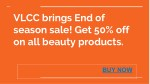 Vlcc brings end of season sale! get 50% off on all personal care products. buy facial kits i sunscreen online