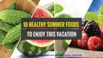 10 Healthy Summer Foods To Enjoy This Vacation