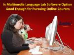 Is Multimedia Language Lab Software Option Good Enough for Pursuing Online Courses