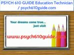PSYCH 610 GUIDE Education Technician / psych610guide.com