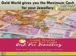 Gold World gives you the Maximum Cash for Jewellery