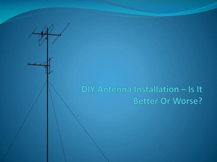 diy antenna installation is it better or worse n.